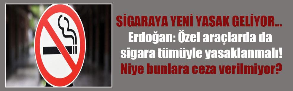 Sigaraya yeni yasak geliyor… Erdoğan: Özel araçlarda da sigara tümüyle yasaklanmalı. Niye bunlara ceza verilmiyor?