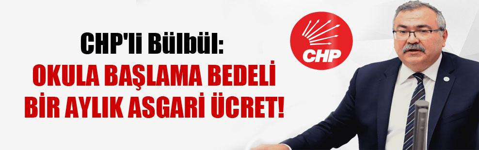 CHP'li Bülbül: Okula başlama bedeli bir aylık asgari ücret!