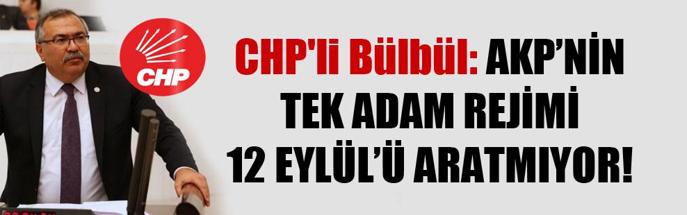 CHP'li Bülbül: AKP'nin tek adam rejimi 12 Eylül'ü aratmıyor!