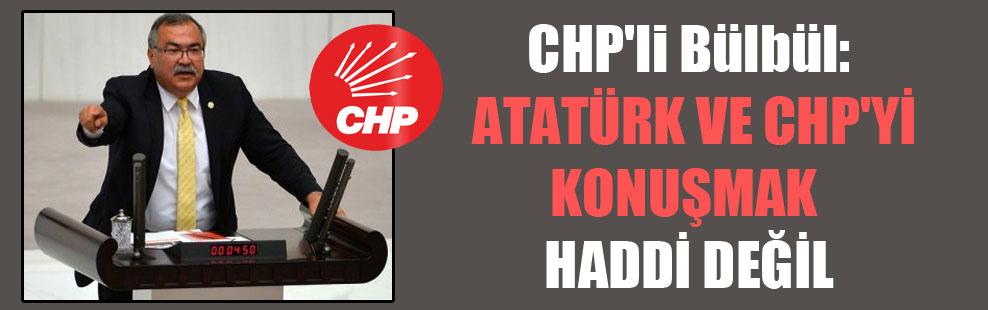 CHP'li Bülbül: Atatürk ve CHP'yi konuşmak haddi değil