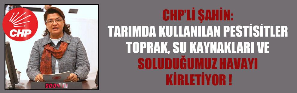 CHP'li Şahin: Tarımda kullanılan pestisitler toprak, su kaynakları ve soluduğumuz havayı kirletiyor!