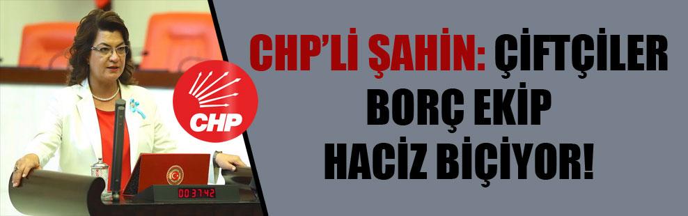 CHP'li Şahin: Çiftçiler borç ekip haciz biçiyor!