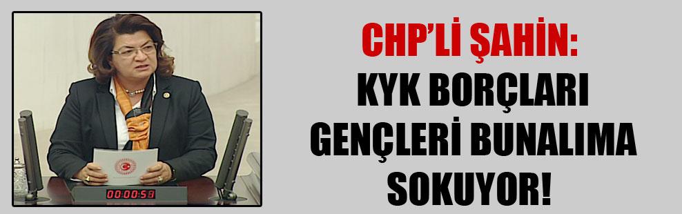 CHP'li Şahin: KYK borçları gençleri bunalıma sokuyor!