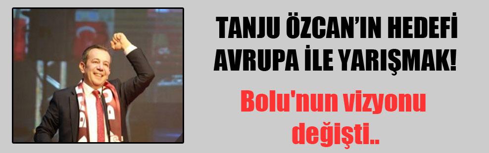 Tanju Özcan'ın hedefi Avrupa ile yarışmak!  Bolu'nun vizyonu değişti..