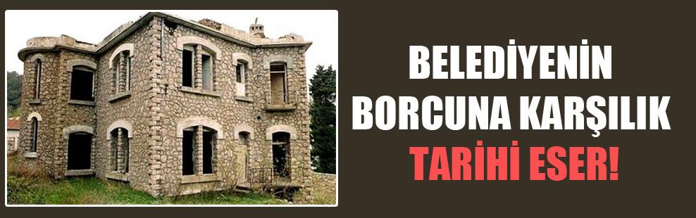 Belediyenin borcuna karşılık tarihi eser!