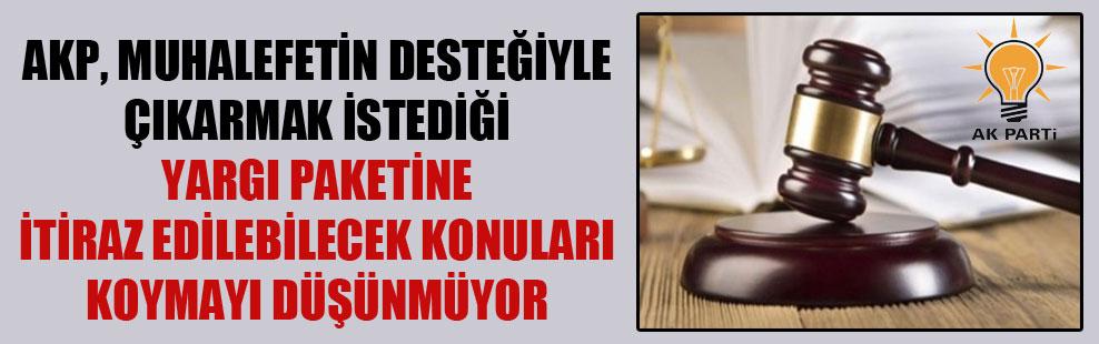 AKP, muhalefetin desteğiyle çıkarmak istediği yargı paketine itiraz edilebilecek konuları koymayı düşünmüyor