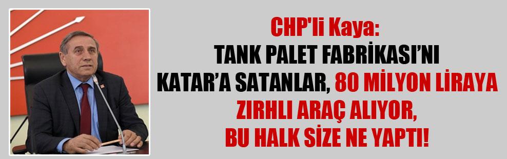 CHP'li Kaya: Tank Palet Fabrikası'nı Katar'a satanlar 80 milyon liraya zırhlı araç alıyor, bu halk size ne yaptı!