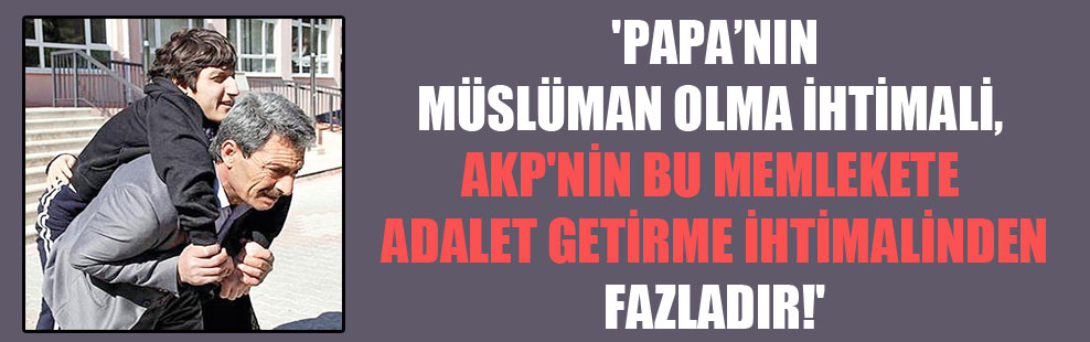 'Papa'nın Müslüman olma ihtimali, AKP'nin bu memlekete adalet getirme ihtimalinden fazladır!'