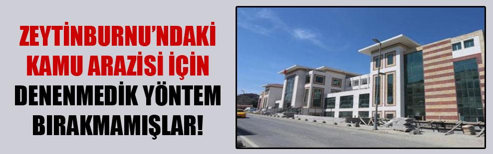 Zeytinburnu'ndaki kamu arazisi için denenmedik yöntem bırakmamışlar!