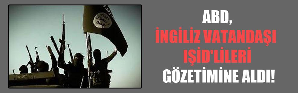 ABD, İngiliz vatandaşı  IŞİD'lileri gözetimine aldı!
