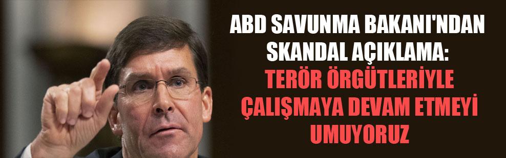 ABD Savunma Bakanı'ndan skandal açıklama: Terör örgütleriyle çalışmaya devam etmeyi umuyoruz