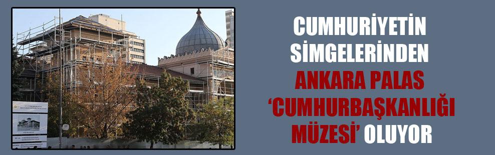 Cumhuriyetin simgelerinden Ankara Palas 'Cumhurbaşkanlığı Müzesi' oluyor