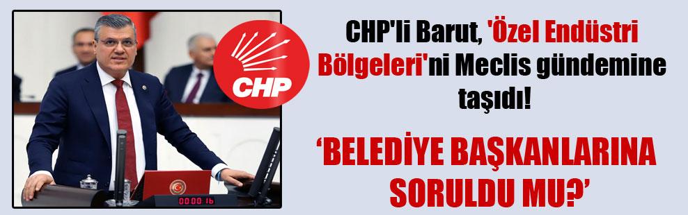 CHP'li Barut, 'Özel Endüstri Bölgeleri'ni Meclis gündemine taşıdı!