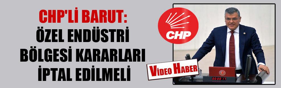 CHP'li Barut: Özel Endüstri Bölgesi kararları iptal edilmeli