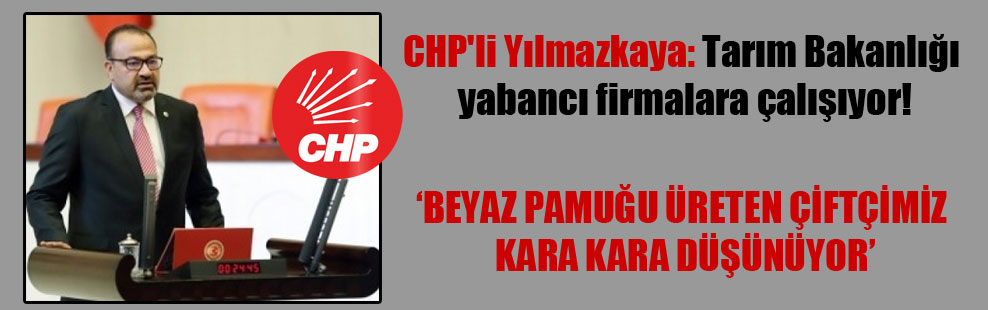 CHP'li Yılmazkaya: Tarım Bakanlığı yabancı firmalara çalışıyor!