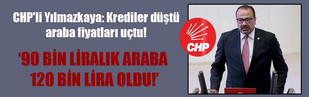 CHP'li Yılmazkaya: Krediler düştü araba fiyatları uçtu!