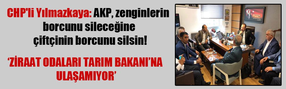 CHP'li Yılmazkaya: AKP, zenginlerin borcunu sileceğine çiftçinin borcunu silsin!