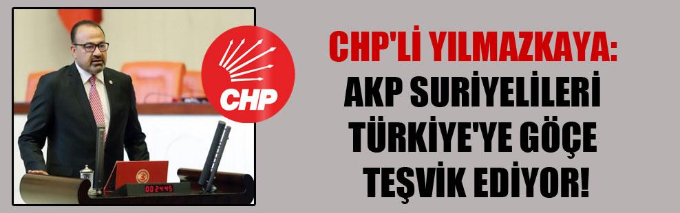 CHP'li Yılmazkaya: AKP Suriyelileri Türkiye'ye göçe teşvik ediyor!