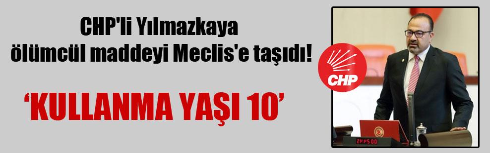 CHP'li Yılmazkaya ölümcül maddeyi Meclis'e taşıdı!