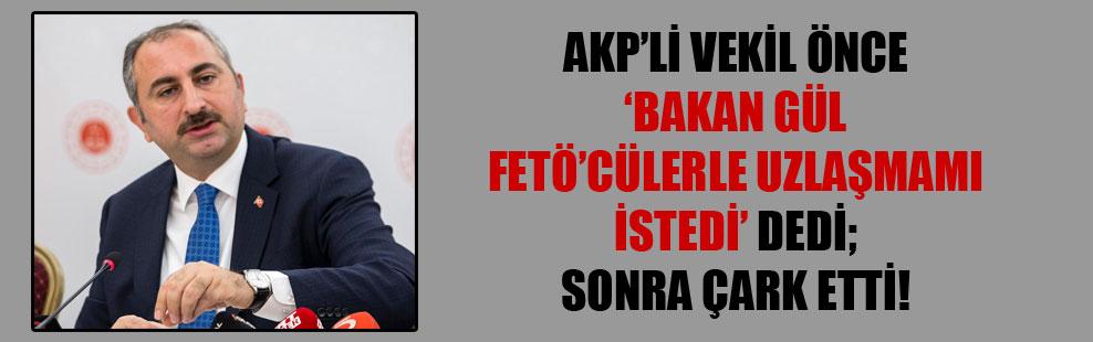 AKP'li vekil önce 'Bakan Gül FETÖ'cülerle uzlaşmamı istedi' dedi; sonra çark etti!