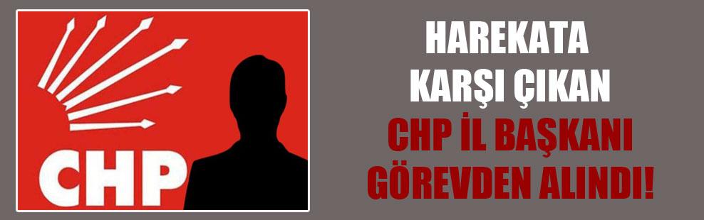 Harekata karşı çıkan CHP il başkanı görevden alındı!