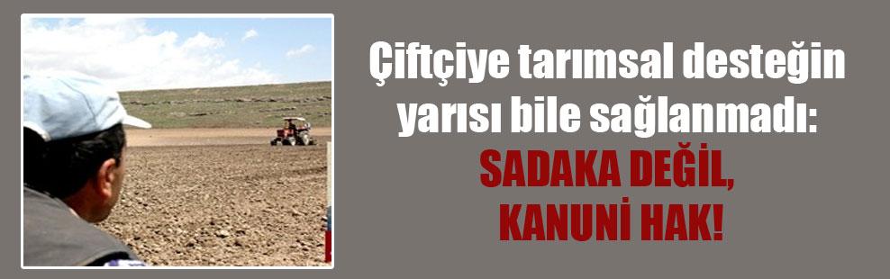 Çiftçiye tarımsal desteğin yarısı bile sağlanmadı: Sadaka değil, kanuni hak!