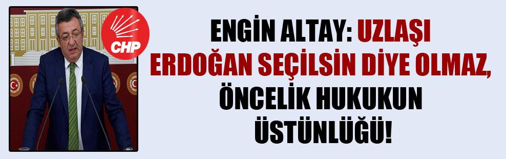 Engin Altay: Uzlaşı Erdoğan seçilsin diye olmaz, öncelik hukukun üstünlüğü!