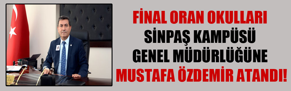 Final Oran Okulları Sinpaş Kampüsü Genel Müdürlüğüne Mustafa Özdemir atandı!