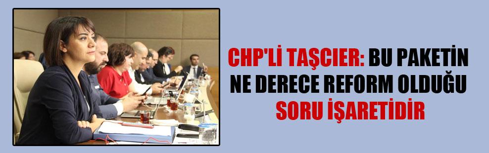 CHP'li Taşcıer: Bu paketin ne derece reform olduğu soru işaretidir!