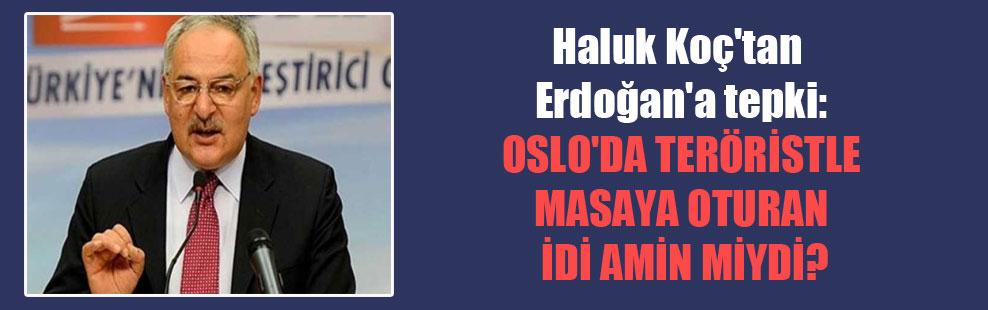Haluk Koç'tan Erdoğan'a tepki: Oslo'da teröristle masaya oturan İdi Amin miydi?