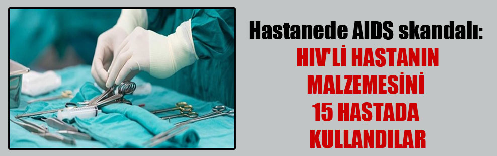 Hastanede AIDS skandalı: HIV'li hastanın malzemesini 15 hastada kullandılar