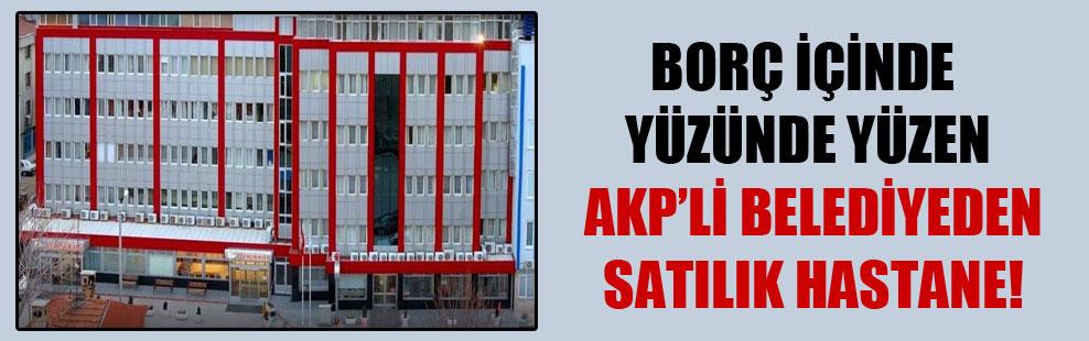 Borç içinde yüzünde yüzen AKP'li belediyeden satılık hastane!