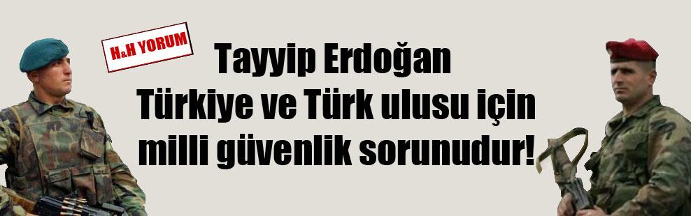 Tayyip Erdoğan Türkiye ve Türk ulusu için milli güvenlik sorunudur!