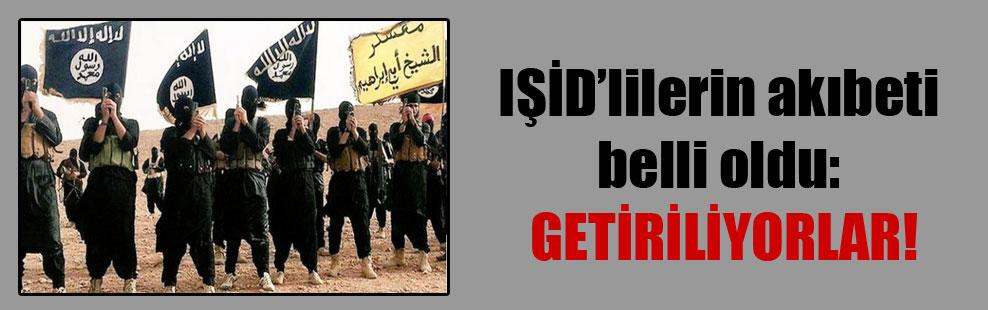 IŞİD'lilerin akıbeti belli oldu: Getiriliyorlar!