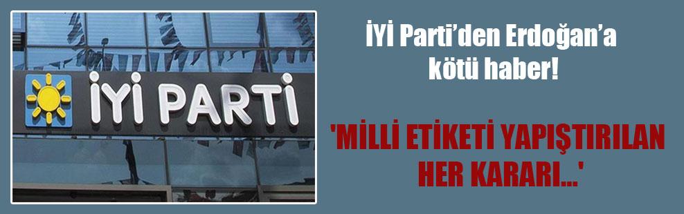 İYİ Parti'den Erdoğan'a kötü haber! 'Milli etiketi yapıştırılan her kararı…'