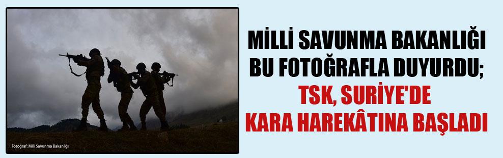 Milli Savunma Bakanlığı bu fotoğrafla duyurdu; TSK, Suriye'de kara harekâtına başladı