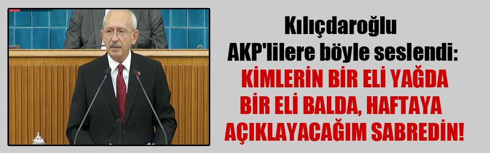 Kılıçdaroğlu AKP'lilere böyle seslendi: Kimlerin bir eli yağda bir eli balda haftaya açıklayacağım sabredin!