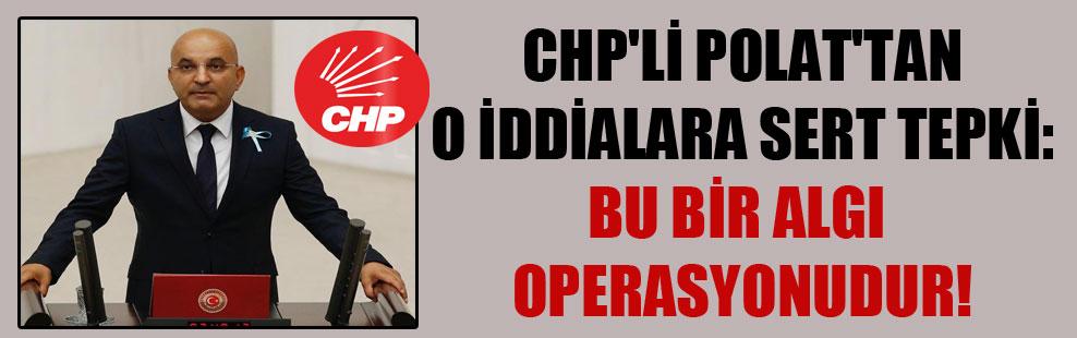 CHP'li Polat'tan o iddialara sert tepki: Bu bir algı operasyonudur!