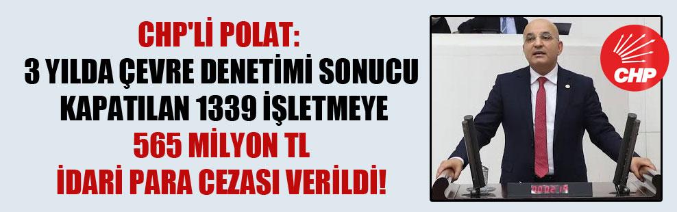 CHP'li Polat: 3 yılda çevre denetimi sonucu kapatılan 1339 işletmeye 565 milyon TL idari para cezası verildi!