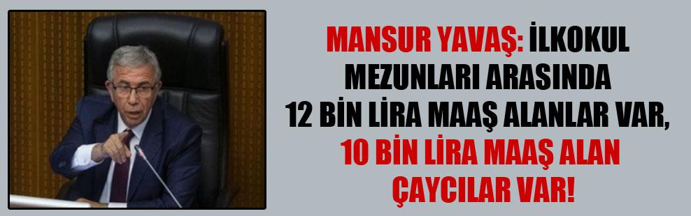 Mansur Yavaş: İlkokul mezunları arasında 12 bin lira maaş alanlar var, 10 bin lira maaş alan çaycılar var!