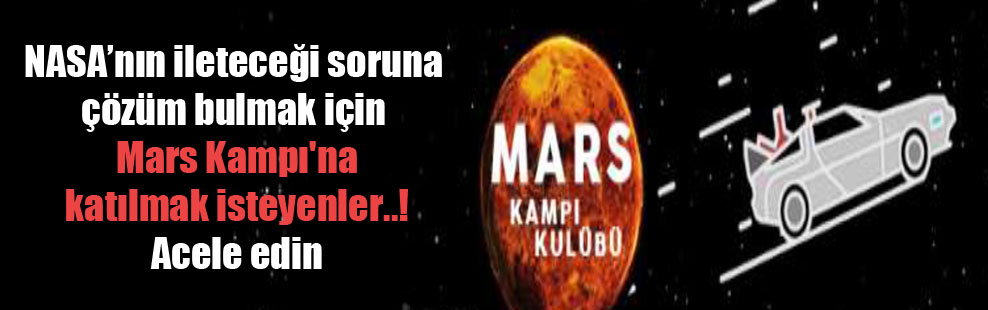 NASA'nın ileteceği soruna çözüm bulmak için Mars Kampı'na katılmak isteyenler..! Acele edin