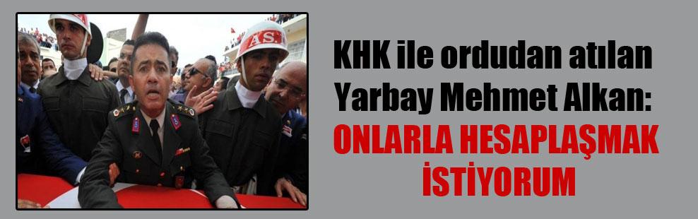 KHK ile ordudan atılan Yarbay Mehmet Alkan: Onlarla hesaplaşmak istiyorum
