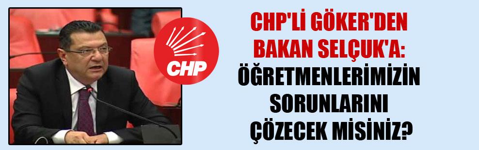CHP'li Göker'den Bakan Selçuk'a: Öğretmenlerimizin sorunlarını çözecek misiniz?