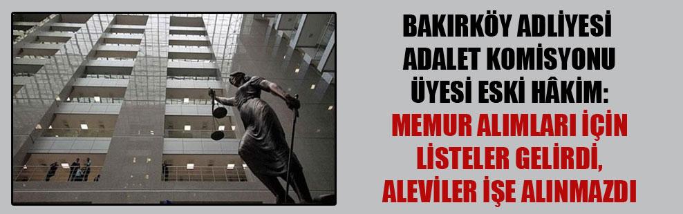 Bakırköy Adliyesi Adalet Komisyonu üyesi eski hâkim: Memur alımları için listeler gelirdi, Aleviler işe alınmazdı