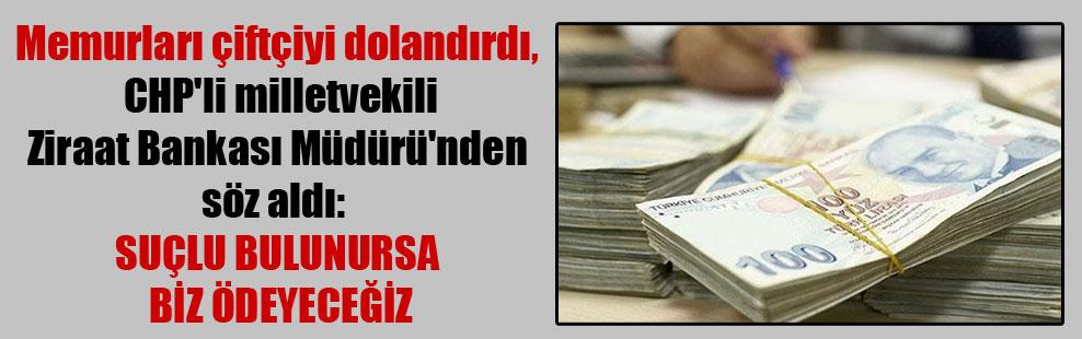 Memurları çiftçiyi dolandırdı, CHP'li milletvekili Ziraat Bankası Müdürü'nden söz aldı: Suçlu bulunursa biz ödeyeceğiz