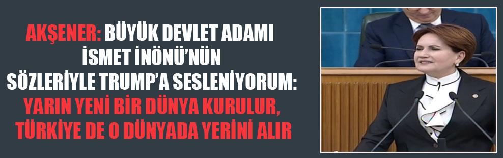 Akşener: Büyük devlet adamı İsmet İnönü'nün sözleriyle Trump'a sesleniyorum: Yarın yeni bir dünya kurulur, Türkiye de o dünyada yerini alır