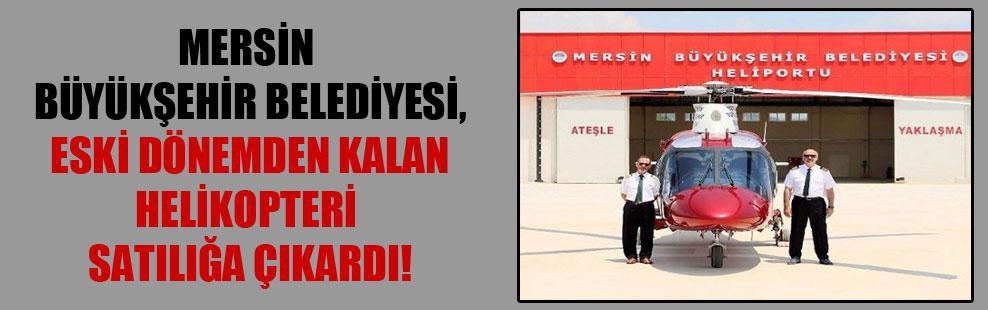 Mersin Büyükşehir Belediyesi, eski dönemden kalan helikopteri satılığa çıkardı!