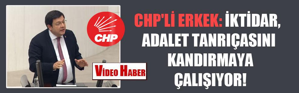 CHP'li Erkek: İktidar, adalet tanrıçasını kandırmaya çalışıyor!