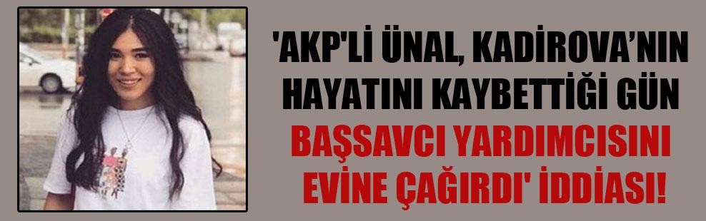 'AKP'li Ünal, Kadirova'nın hayatını kaybettiği gün başsavcı yardımcısını evine çağırdı' iddiası!