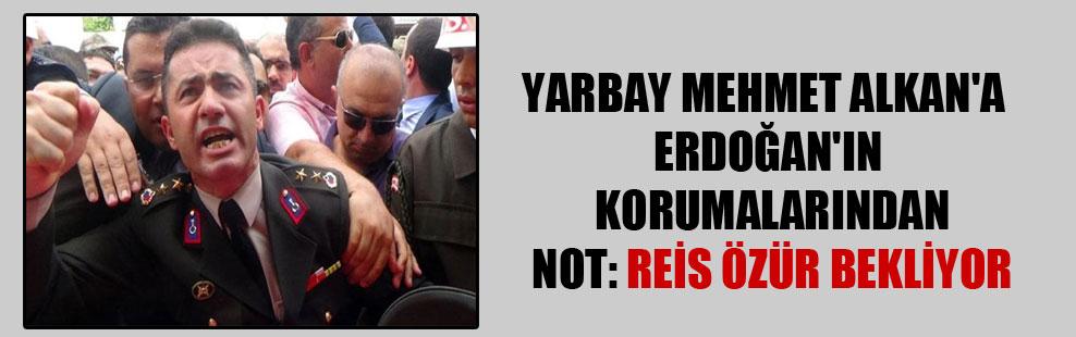Yarbay Mehmet Alkan'a Erdoğan'ın korumalarından not: Reis özür bekliyor